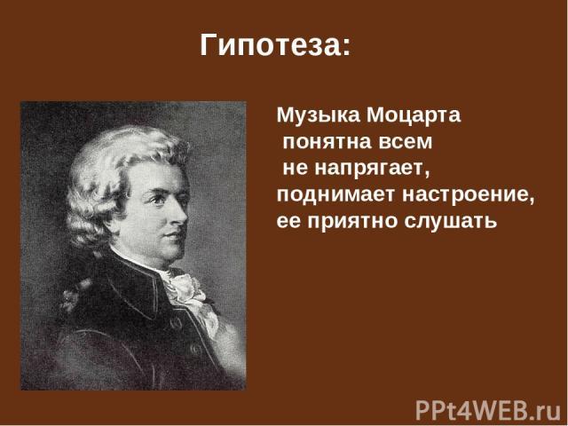 Гипотеза: Музыка Моцарта понятна всем не напрягает, поднимает настроение, ее приятно слушать