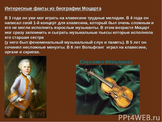 Интересные факты из биографии Моцарта В 3 года он уже мог играть на клавесине трудные мелодии. В 4 года он написал свой 1-й концерт для клавесина, который был очень сложным и его не могли исполнить взрослые музыканты. В этом возрасте Моцарт мог сраз…