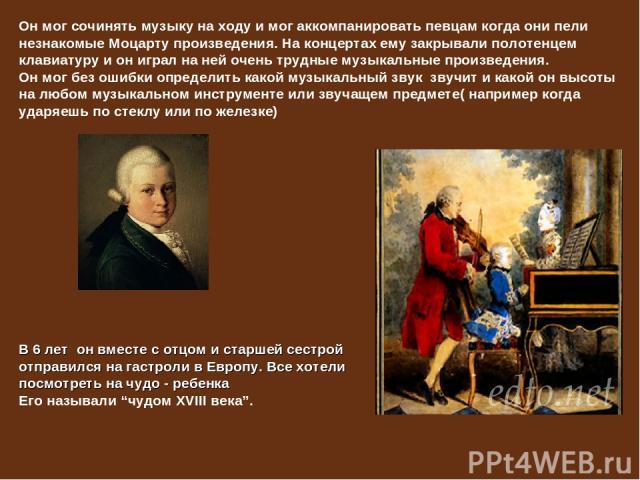 Он мог сочинять музыку на ходу и мог аккомпанировать певцам когда они пели незнакомые Моцарту произведения. На концертах ему закрывали полотенцем клавиатуру и он играл на ней очень трудные музыкальные произведения. Он мог без ошибки определить какой…