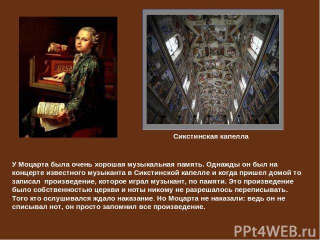 У Моцарта была очень хорошая музыкальная память. Однажды он был на концерте известного музыканта в Сикстинской капелле и когда пришел домой то записал произведение, которое играл музыкант, по памяти. Это произведение было собственностью церкви и нот…