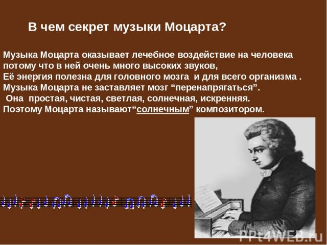 """В чем секрет музыки Моцарта? Музыка Моцарта оказывает лечебное воздействие на человека потому что в ней очень много высоких звуков, Её энергия полезна для головного мозга и для всего организма . Музыка Моцарта не заставляет мозг """"перенапрягаться"""". О…"""