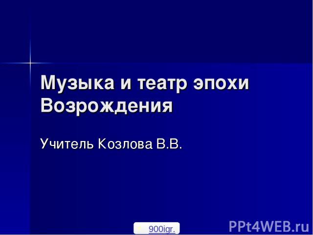 Музыка и театр эпохи Возрождения Учитель Козлова В.В. 900igr.net