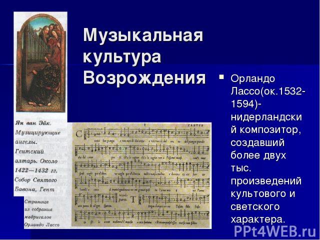 Музыкальная культура Возрождения Орландо Лассо(ок.1532-1594)-нидерландский композитор, создавший более двух тыс. произведений культового и светского характера.