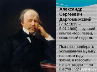 Александр Сергеевич Даргомыжский (2.02.1813 – 5.01.1869) – русский композитор, п