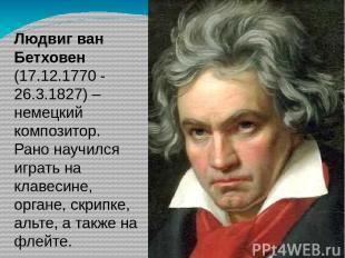 Людвиг ван Бетховен (17.12.1770 - 26.3.1827) – немецкий композитор. Рано научилс