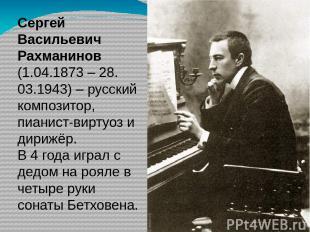 Сергей Васильевич Рахманинов (1.04.1873 – 28. 03.1943) – русский композитор, пиа