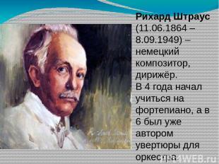 Рихард Штраус (11.06.1864 – 8.09.1949) – немецкий композитор, дирижёр. В 4 года