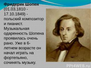Фридерик Шопен (01.03.1810 - 17.10.1849) - польский композитор и пианист. Музыка