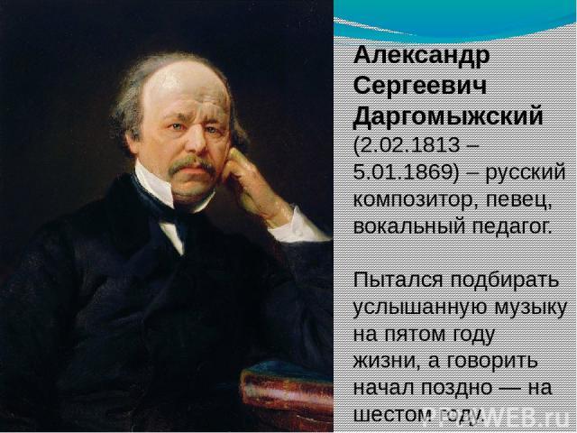Александр Сергеевич Даргомыжский (2.02.1813 – 5.01.1869) – русский композитор, певец, вокальный педагог. Пытался подбирать услышанную музыку на пятом году жизни, а говорить начал поздно — на шестом году.