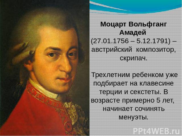 Моцарт Вольфганг Амадей (27.01.1756 – 5.12.1791) – австрийский композитор, скрипач. Трехлетним ребенком уже подбирает на клавесине терции и секстеты. В возрасте примерно 5 лет, начинает сочинять менуэты.