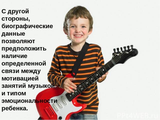 С другой стороны, биографические данные позволяют предположить наличие определенной связи между мотивацией занятий музыкой и типом эмоциональности ребенка.