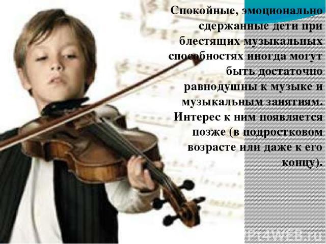 его концу). Спокойные, эмоционально сдержанные дети при блестящих музыкальных способностях иногда могут быть достаточно равнодушны к музыке и музыкальным занятиям. Интерес к ним появляется позже (в подростковом возрасте или даже к его концу).