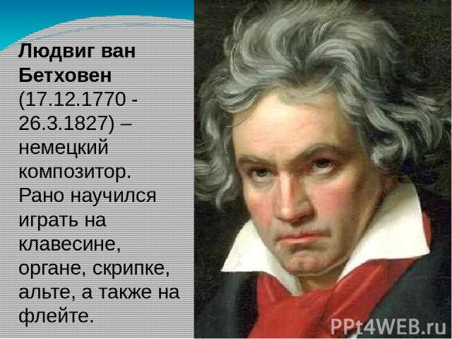 Людвиг ван Бетховен (17.12.1770 - 26.3.1827) – немецкий композитор. Рано научился играть на клавесине, органе, скрипке, альте, а также на флейте.