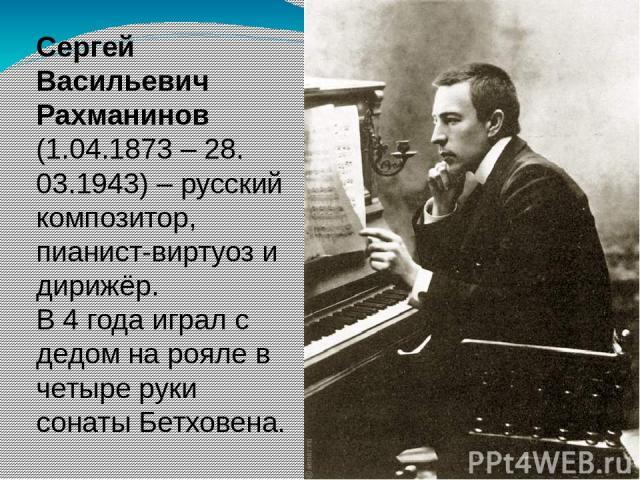 Сергей Васильевич Рахманинов (1.04.1873 – 28. 03.1943) – русский композитор, пианист-виртуоз и дирижёр. В 4 года играл с дедом на рояле в четыре руки сонаты Бетховена.