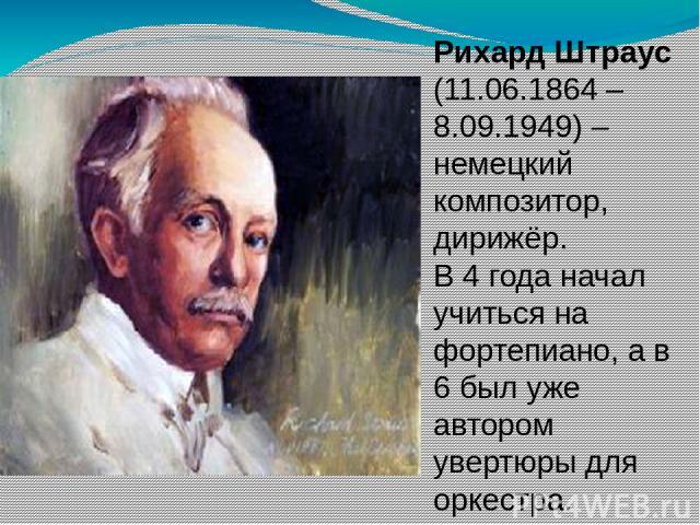Рихард Штраус (11.06.1864 – 8.09.1949) – немецкий композитор, дирижёр. В 4 года начал учиться на фортепиано, а в 6 был уже автором увертюры для оркестра.