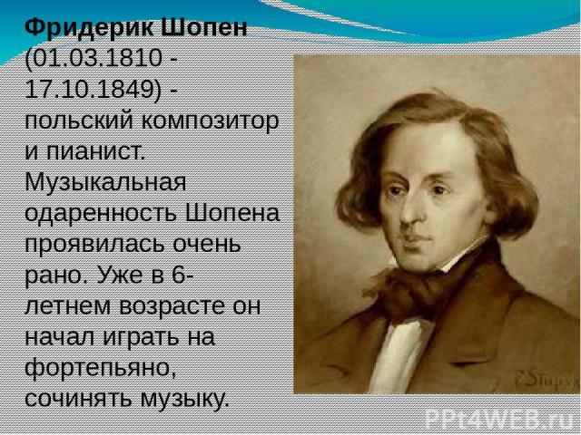 Фридерик Шопен (01.03.1810 - 17.10.1849) - польский композитор и пианист. Музыкальная одаренность Шопена проявилась очень рано. Уже в 6-летнем возрасте он начал играть на фортепьяно, сочинять музыку.