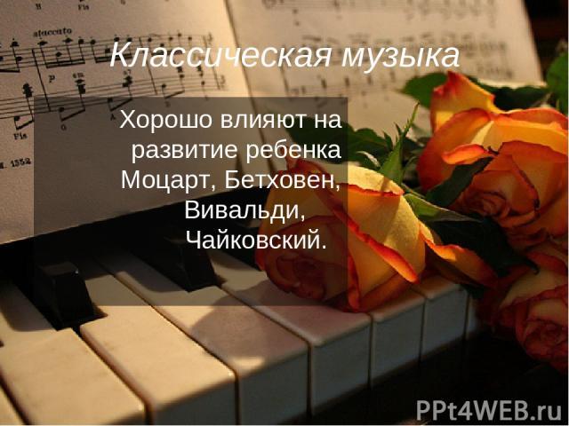 Классическая музыка Хорошо влияют на развитие ребенка Моцарт, Бетховен, Вивальди, Чайковский.