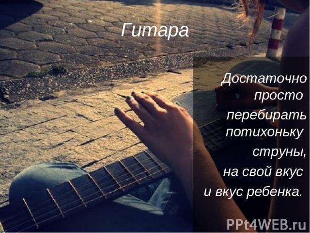 Гитара Достаточно просто перебирать потихоньку струны, на свой вкус и вкус ребенка.