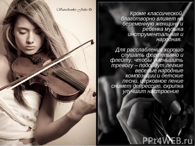 Кроме классической, благотворно влияет на беременную женщину и ребенка музыка инструментальная и народная. Для расслабления хорошо слушать фортепьяно и флейту, чтобы уменьшить тревогу – подойдут легкие веселые народные композиции и детские песни, ц…