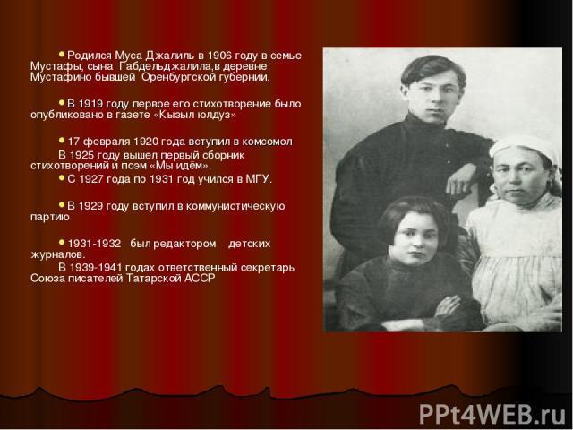 Родился Муса Джалиль в 1906 году в семье Мустафы, сына Габдельджалила,в деревне Мустафино бывшей Оренбургской губернии. В 1919 году первое его стихотворение было опубликовано в газете «Кызыл юлдуз» 17 февраля 1920 года вступил в комсомол В 1925 году…