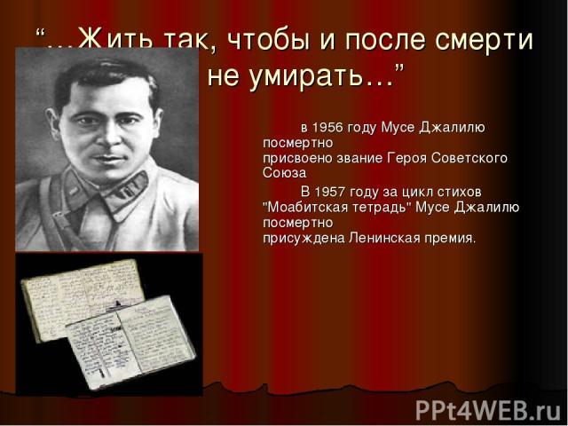 """""""…Жить так, чтобы и после смерти не умирать…"""" в 1956 году Мусе Джалилю посмертно присвоено звание Героя Советского Союза В 1957 году за цикл стихов"""