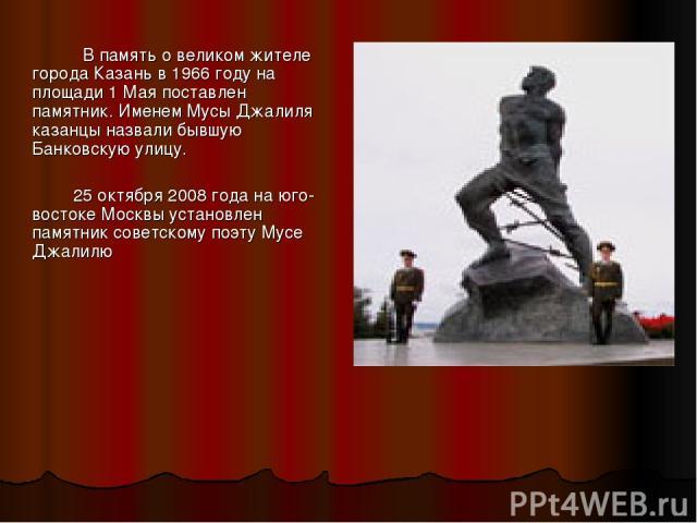 В память о великом жителе города Казань в 1966 году на площади 1 Мая поставлен памятник. Именем Мусы Джалиля казанцы назвали бывшую Банковскую улицу. 25 октября 2008 года на юго-востоке Москвы установлен памятник советскому поэту Мусе Джалилю