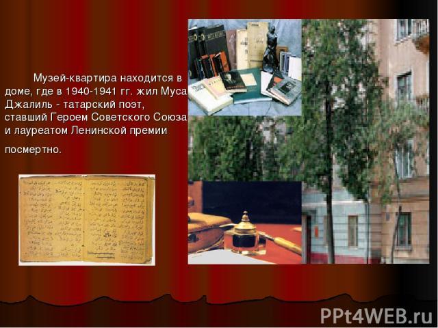 Музей-квартира находится в доме, где в 1940-1941 гг. жил Муса Джалиль - татарский поэт, ставший Героем Советского Союза и лауреатом Ленинской премии посмертно.