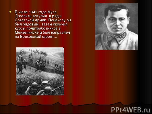 В июле 1941 года Муса Джалиль вступил в ряды Советской Армии. Поначалу он был рядовым, затем окончил курсы политработников в Мензелинске и был направлен на Волховский фронт...