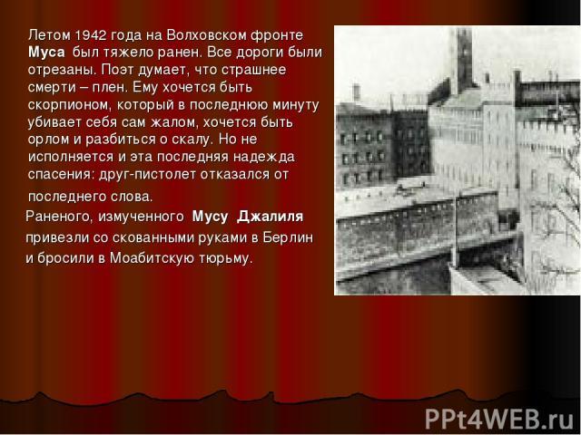 Летом 1942 года на Волховском фронте  Муса был тяжело ранен. Все дороги были отрезаны. Поэт думает, что страшнее смерти – плен. Ему хочется быть скорпионом, который в последнюю минуту убивает себя сам жалом, хочется быть орлом и разбиться о скалу.…