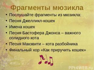 Фрагменты мюзикла Послушайте фрагменты из мюзикла: Песня Джелликл-кошек Имена ко