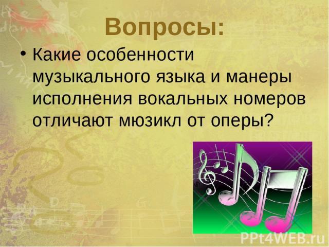 Вопросы: Какие особенности музыкального языка и манеры исполнения вокальных номеров отличают мюзикл от оперы?