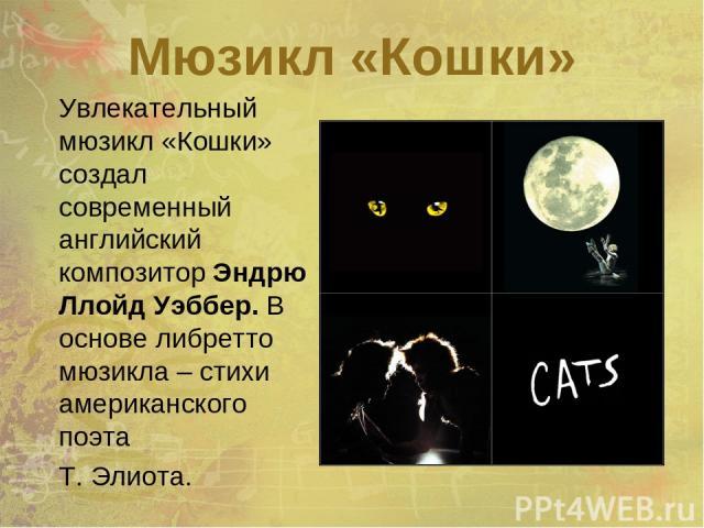 Мюзикл «Кошки» Увлекательный мюзикл «Кошки» создал современный английский композитор Эндрю Ллойд Уэббер. В основе либретто мюзикла – стихи американского поэта Т. Элиота.