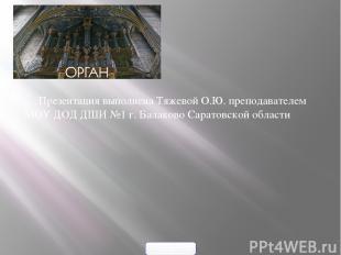 Презентация выполнена Тяжевой О.Ю. преподавателем МОУ ДОД ДШИ №1 г. Балаково Сар