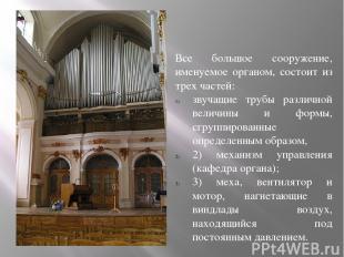 Все большое сооружение, именуемое органом, состоит из трех частей: звучащие труб