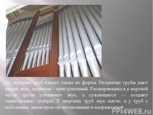 На звучание труб влияет также их форма. Открытые трубы дают ясный звук, закрытые