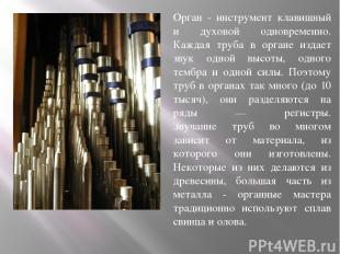 Орган - инструмент клавишный и духовой одновременно. Каждая труба в органе издае