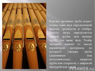 Каждая органная труба издает только один звук определенной высоты, громкости и т
