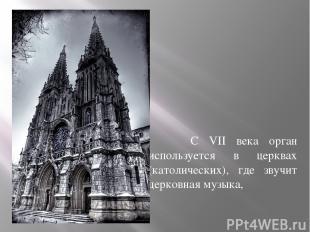 С VII века орган используется в церквах (католических), где звучит церковная муз