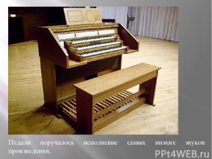Педали поручалось исполнение самых низких звуков произведения.