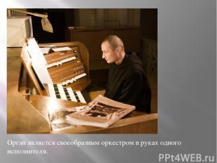Орган является своеобразным оркестром в руках одного исполнителя.