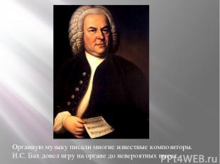 Органную музыку писали многие известные композиторы. И.С. Бах довел игру на орга