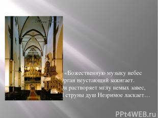 «Божественную музыку небес Орган неустающий зажигает. Он растворяет мглу немых з