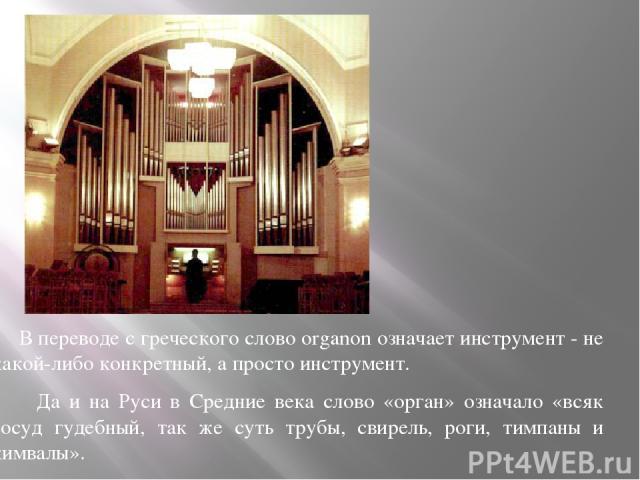 В переводе с греческого слово organon означает инструмент - не какой-либо конкретный, а просто инструмент. Да и на Руси в Средние века слово «орган» означало «всяк сосуд гудебный, так же суть трубы, свирель, роги, тимпаны и кимвалы».