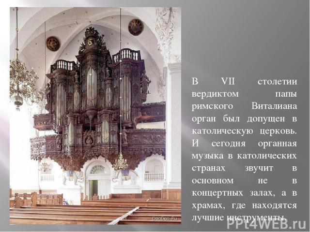 В VII столетии вердиктом папы римского Виталиана орган был допущен в католическую церковь. И сегодня органная музыка в католических странах звучит в основном не в концертных залах, а в храмах, где находятся лучшие инструменты.