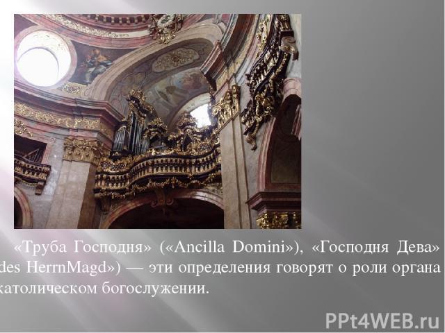 «Труба Господня» («Ancilla Domini»), «Господня Дева» («des НеrrnMagd») — эти определения говорят о роли органа в католическом богослужении.