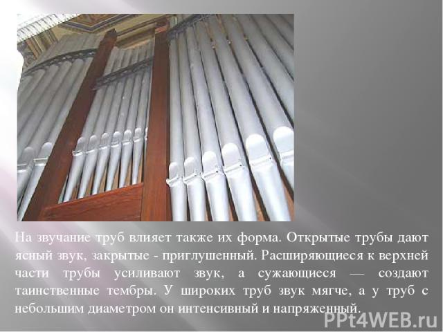 На звучание труб влияет также их форма. Открытые трубы дают ясный звук, закрытые - приглушенный. Расширяющиеся к верхней части трубы усиливают звук, а сужающиеся — создают таинственные тембры. У широких труб звук мягче, а у труб с небольшим диаметро…