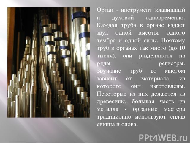 Орган - инструмент клавишный и духовой одновременно. Каждая труба в органе издает звук одной высоты, одного тембра и одной силы. Поэтому труб в органах так много (до 10 тысяч), они разделяются на ряды — регистры. Звучание труб во многом зависит от м…