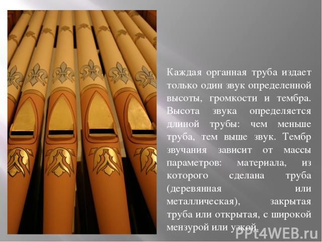Каждая органная труба издает только один звук определенной высоты, громкости и тембра. Высота звука определяется длиной трубы: чем меньше труба, тем выше звук. Тембр звучания зависит от массы параметров: материала, из которого сделана труба (деревян…