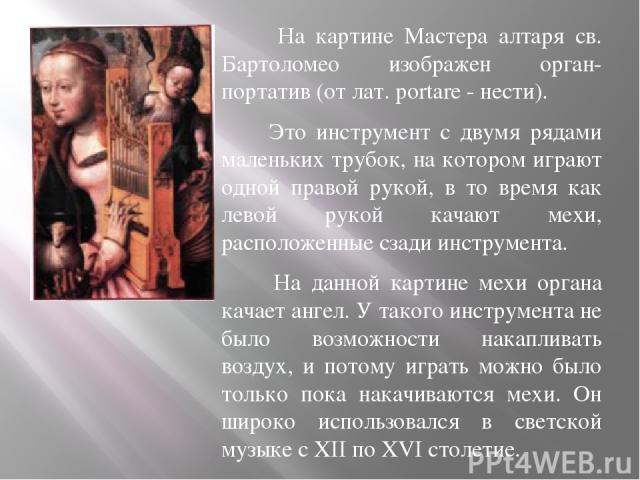 На картине Мастера алтаря св. Бартоломео изображен орган-портатив (от лат. portare - нести). Это инструмент с двумя рядами маленьких трубок, на котором играют одной правой рукой, в то время как левой рукой качают мехи, расположенные сзади инструмент…