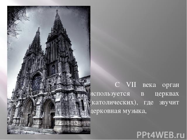 С VII века орган используется в церквах (католических), где звучит церковная музыка,
